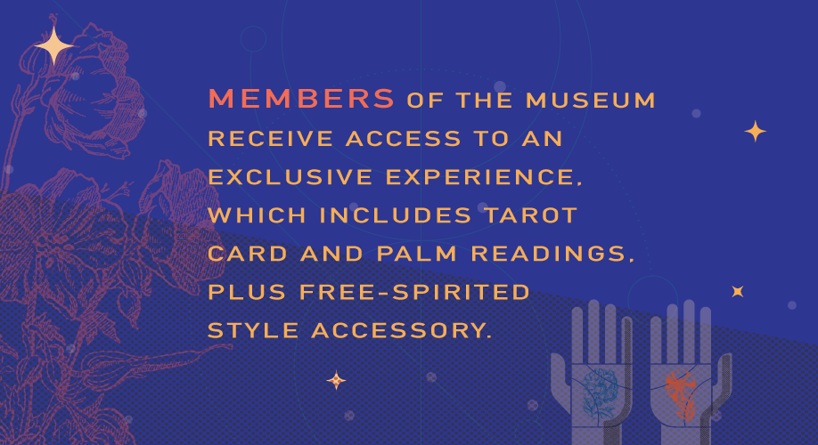Members of the museum receive access to an exclusive experience, which includes tarot card and palm readings, plus free-spirited style accessory.